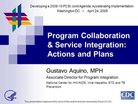 Gustavo Aquino, MPH Associate Director for Program Integration National Center for HIV/AIDS, Viral Hepatitis, STD and TB Prevention Program Collaboration.