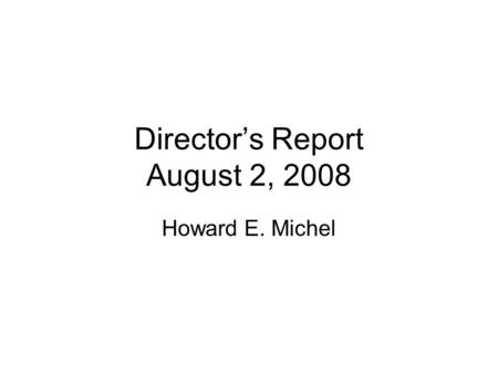 Director's Report August 2, 2008 Howard E. Michel.