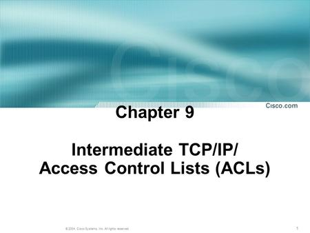 1 © 2004, Cisco Systems, Inc. All rights reserved. Chapter 9 Intermediate TCP/IP/ Access Control Lists (ACLs)
