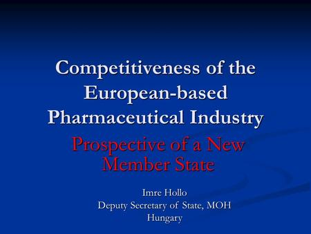 Competitiveness of the European-based Pharmaceutical Industry Prospective of a New Member State Imre Hollo Deputy Secretary of State, MOH Hungary.