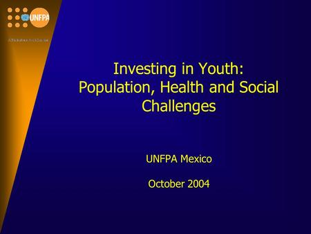 Investing in Youth: Population, Health and Social Challenges UNFPA Mexico October 2004.