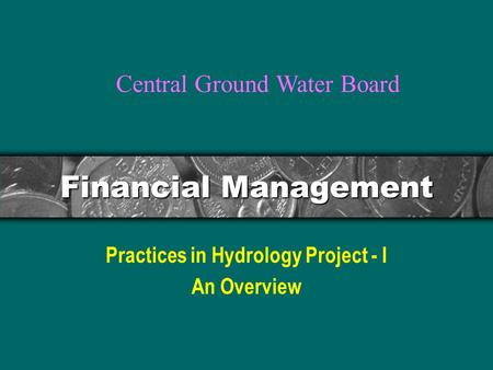 Financial Management Practices in Hydrology Project - I An Overview Central Ground Water Board.