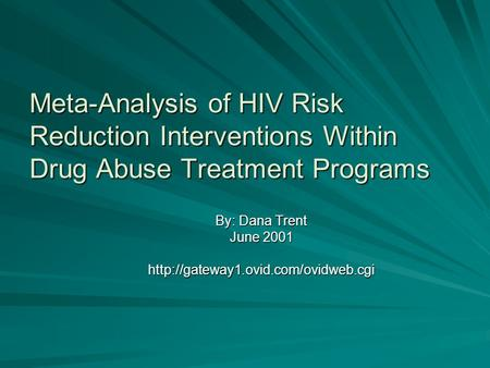 Meta-Analysis of HIV Risk Reduction Interventions Within Drug Abuse Treatment Programs By: Dana Trent June 2001