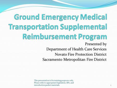 Presented by Department of Health Care Services Novato Fire Protection District Sacramento Metropolitan Fire District This presentation is for training.