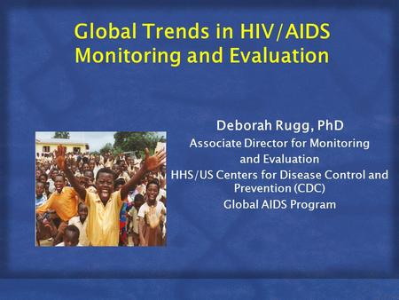 Global Trends in HIV/AIDS Monitoring and Evaluation Deborah Rugg, PhD Associate Director for Monitoring and Evaluation HHS/US Centers for Disease Control.