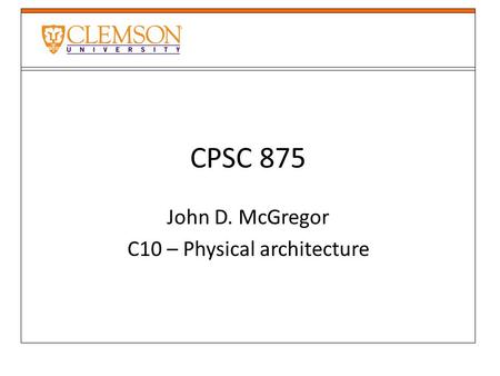 CPSC 875 John D. McGregor C10 – Physical architecture.