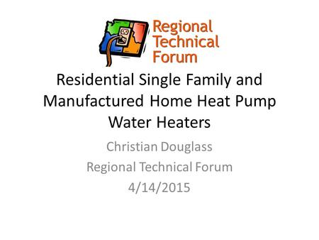 Residential Single Family and Manufactured Home Heat Pump Water Heaters Christian Douglass Regional Technical Forum 4/14/2015.