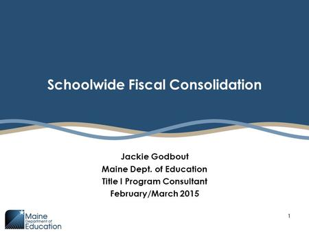 Schoolwide Fiscal Consolidation Jackie Godbout Maine Dept. of Education Title I Program Consultant February/March 2015 1.