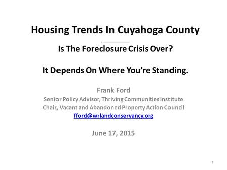 Housing Trends In Cuyahoga County __________ Is The Foreclosure Crisis Over? It Depends On Where You're Standing. Frank Ford Senior Policy Advisor, Thriving.