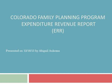 COLORADO FAMILY PLANNING PROGRAM EXPENDITURE REVENUE REPORT (ERR) Presented on 12/16/13 by Abigail Aukema.