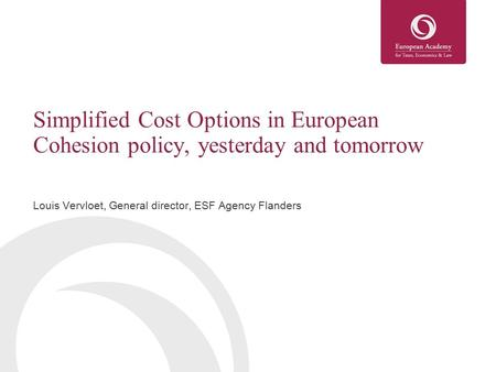 Simplified Cost Options in European Cohesion policy, yesterday and tomorrow Louis Vervloet, General director, ESF Agency Flanders.