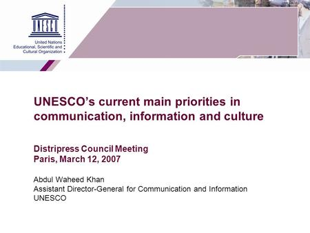 1 UNESCO's current main priorities in communication, information and culture Distripress Council Meeting Paris, March 12, 2007 Abdul Waheed Khan Assistant.