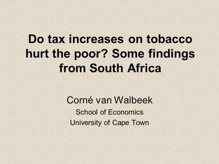 Do tax increases on tobacco hurt the poor? Some findings from South Africa Corné van Walbeek School of Economics University of Cape Town.