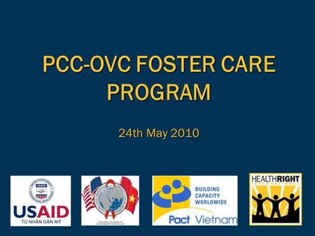 PCC-OVC FOSTER CARE PROGRAM 24th May 2010.  PCC-OVC in Viet Nam  What is foster care?  Why is foster care important?  Foster care context in Viet.