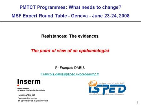 1 Resistances: The evidences The point of view of an epidemiologist PMTCT Programmes: What needs to change? MSF Expert Round Table - Geneva - June 23-24,