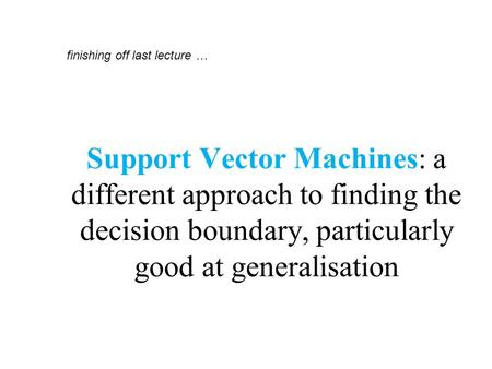 Support Vector Machines: a different approach to finding the decision boundary, particularly good at generalisation finishing off last lecture …