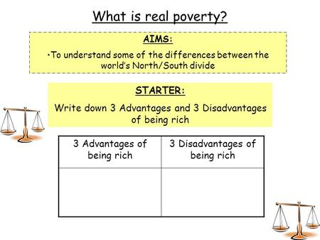 What is real poverty? AIMS: To understand some of the differences between the world's North/South divide STARTER: Write down 3 Advantages and 3 Disadvantages.