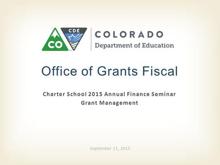 Charter School 2015 Annual Finance Seminar Grant Management Office of Grants Fiscal September 11, 2015.