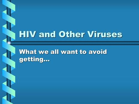 HIV and Other Viruses What we all want to avoid getting…