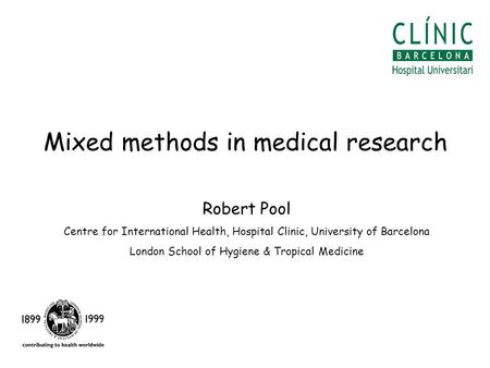 Mixed methods in medical research Robert Pool Centre for International Health, Hospital Clinic, University of Barcelona London School of Hygiene & Tropical.
