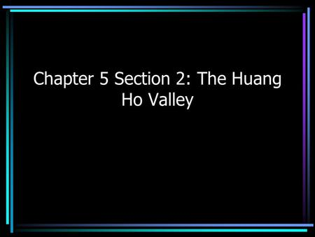 Chapter 5 Section 2: The Huang Ho Valley