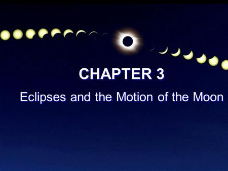 CHAPTER 3 Eclipses and the Motion of the Moon CHAPTER 3 Eclipses and the Motion of the Moon.