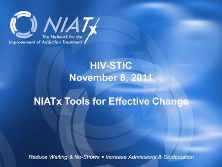 HIV-STIC November 8, 2011 NIATx Tools for Effective Change Reduce Waiting & No-Shows  Increase Admissions & Continuation.