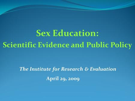 Sex Education: Scientific Evidence and Public Policy The Institute for Research & Evaluation April 29, 2009.