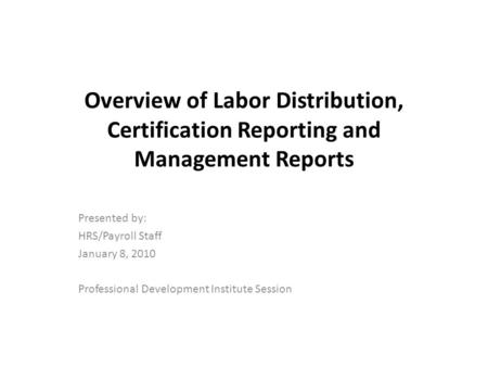 Overview of Labor Distribution, Certification Reporting and Management Reports Presented by: HRS/Payroll Staff January 8, 2010 Professional Development.
