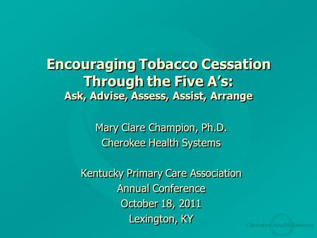 Cherokee Health Systems Encouraging Tobacco Cessation Through the Five A's: Ask, Advise, Assess, Assist, Arrange Mary Clare Champion, Ph.D. Cherokee Health.