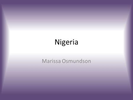Nigeria Marissa Osmundson. Maps Geography  Western Africa  Lowlands, hills and plateaus, mountains, plains  Climate: – Equatorial in South, Tropical.