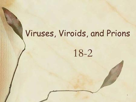 Viruses, Viroids, and Prions 18-2 1. Are Viruses Living or Nonliving? Viruses are both and neither They have some properties of life but not others For.