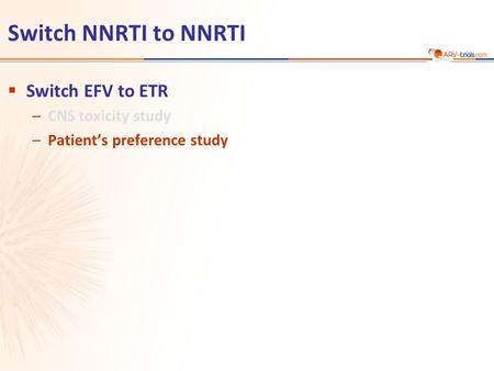 Switch NNRTI to NNRTI  Switch EFV to ETR –CNS toxicity study –Patient's preference study.