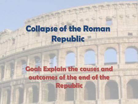 Collapse of the Roman Republic Goal: Explain the causes and outcomes of the end of the Republic.
