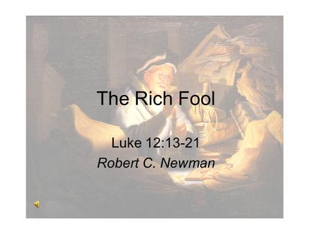 The Rich Fool Luke 12:13-21 Robert C. Newman. The Rich Fool This is an old story that is very relevant for today. It is also a special type of parable,