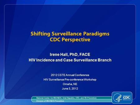 Shifting Surveillance Paradigms CDC Perspective Irene Hall, PhD, FACE HIV Incidence and Case Surveillance Branch 2012 CSTE Annual Conference HIV Surveillance.