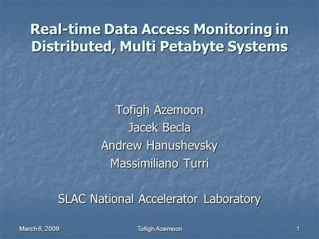 March 6, 2009Tofigh Azemoon1 Real-time Data Access Monitoring in Distributed, Multi Petabyte Systems Tofigh Azemoon Jacek Becla Andrew Hanushevsky Massimiliano.