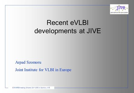 EVN-NREN meeting, Schiphol, 28-1-2005, A. Szomoru, JIVE Recent eVLBI developments at JIVE Arpad Szomoru Joint Institute for VLBI in Europe.