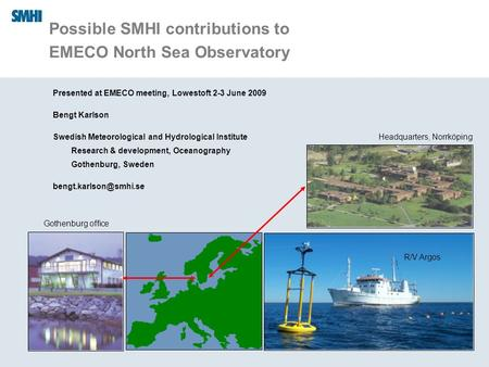 09/06/09 Possible SMHI contributions to EMECO North Sea Observatory Presented at EMECO meeting, Lowestoft 2-3 June 2009 Bengt Karlson Swedish Meteorological.