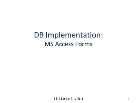 S511 Session 7, IU-SLIS 1 DB Implementation: MS Access Forms.