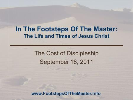 In The Footsteps Of The Master: The Life and Times of Jesus Christ The Cost of Discipleship September 18, 2011 www.FootstepsOfTheMaster.info.