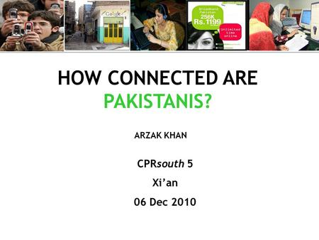 HOW CONNECTED ARE PAKISTANIS? CPRsouth 5 Xi'an 06 Dec 2010 ARZAK KHAN.