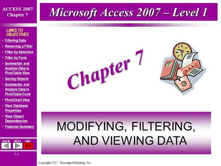 Copyright 2007, Paradigm Publishing Inc. ACCESS 2007 Chapter 7 BACKNEXTEND 7-1 LINKS TO OBJECTIVES Filtering Data Removing a Filter Filter by Selection.