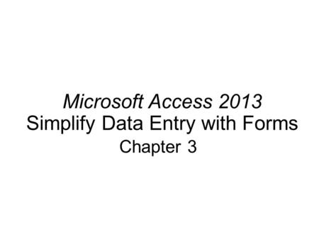 Microsoft Access 2013 Simplify Data Entry with Forms Chapter 3.