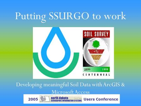Putting SSURGO to work Developing meaningful Soil Data with ArcGIS & Microsoft Access 2005 Users Conference.