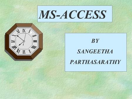 MS-ACCESS BY SANGEETHA PARTHASARATHY Topics to be covered §Comparing Values in Selection Criteria §Calculating Values in a Query §Changing the appearance.