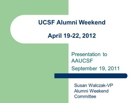 UCSF Alumni Weekend April 19-22, 2012 Presentation to AAUCSF September 19, 2011 Susan Walczak-VP Alumni Weekend Committee.