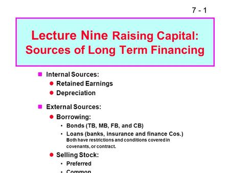 7 - 1 Lecture Nine Raising Capital: Sources of Long Term Financing Internal Sources: Retained Earnings Depreciation External Sources: Borrowing: Bonds.