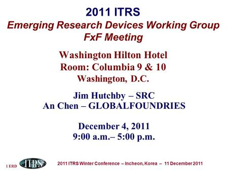 1 ERD 2011 ITRS Winter Conference – Incheon, Korea – 11 December 2011 2011 ITRS Emerging Research Devices Working Group FxF Meeting Washington Hilton Hotel.