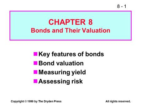 8 - 1 Copyright © 1999 by The Dryden PressAll rights reserved. CHAPTER 8 Bonds and Their Valuation Key features of bonds Bond valuation Measuring yield.